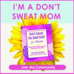 Dont Sweat the Small Stuff for Moms