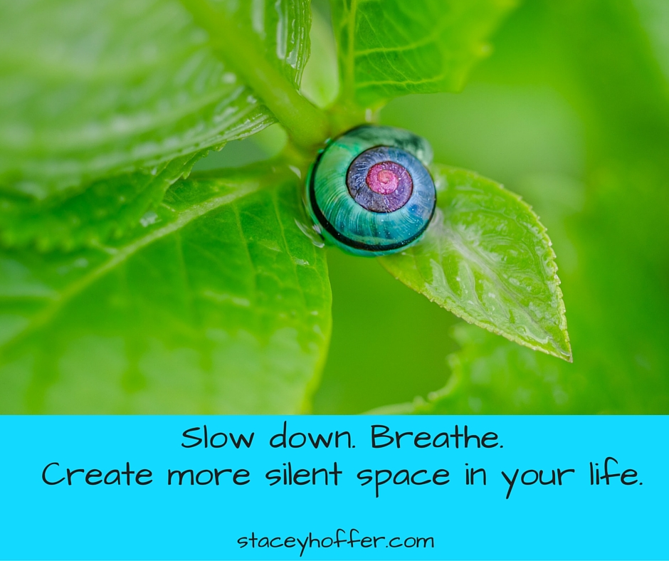 Slow down. Breathe. Create more silent space in your life.